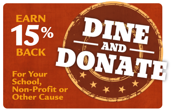 Dine and Donate.  Earn 15% back for your school, non-profit or other cause. Click for more info.